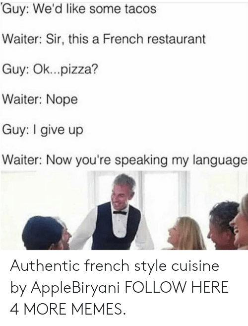Dank, Memes, and Pizza: Guy: We'd like some tacos  Waiter: Sir, this a French restaurant  Guy: Ok...pizza?  Waiter: Nope  Guy: I give up  Waiter: Now you're speaking my language Authentic french style cuisine by AppleBiryani FOLLOW HERE 4 MORE MEMES.