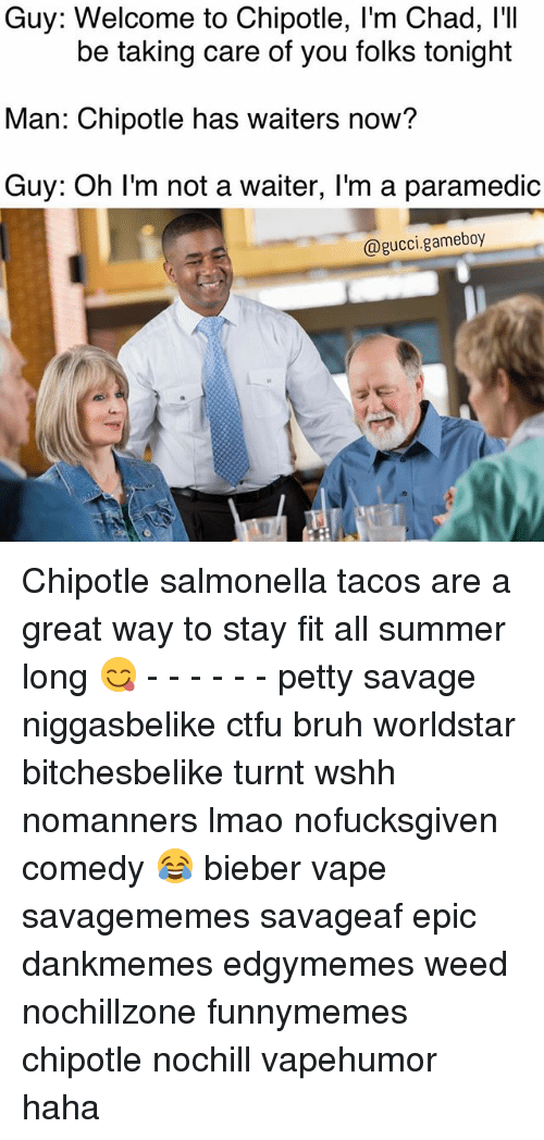 Bruh, Chipotle, and Ctfu: Guy: Welcome to Chipotle, l'm Chad, I'I  Man: Chipotle has waiters now?  Guy: Oh I'm not a waiter, I'm a paramedic  be taking care of you folks tonight  @gucci.gameboy Chipotle salmonella tacos are a great way to stay fit all summer long 😋 - - - - - - petty savage niggasbelike ctfu bruh worldstar bitchesbelike turnt wshh nomanners lmao nofucksgiven comedy 😂 bieber vape savagememes savageaf epic dankmemes edgymemes weed nochillzone funnymemes chipotle nochill vapehumor haha
