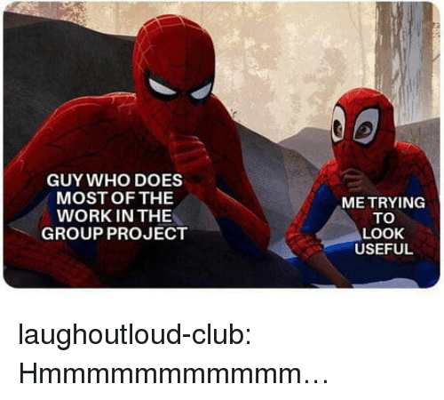 Club, Tumblr, and Work: GUY WHO DOES  MOST OF THE  WORK IN THE  GROUP PROJECT  ME TRYING  TO  LOOK  USEFUL laughoutloud-club:  Hmmmmmmmmmmm…