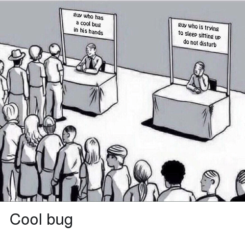 Cool, Sleep, and Who: guy who has  a cool bug  in his hands  guy who is trying  to sleep sitting up  do not disturb <p>Cool bug</p>