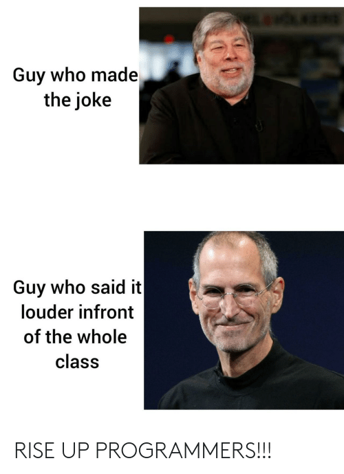 Class, Who, and Made: Guy who made  the joke  Guy who said it  louder infront  of the whole  class RISE UP PROGRAMMERS!!!