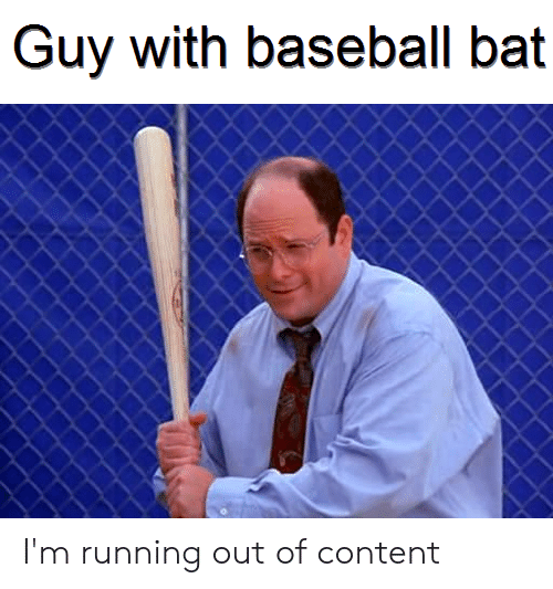Guy With Baseball Bat I M Running Out Of Content Baseball Meme