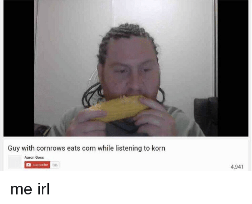 Irl, Me IRL, and Korn: Guy with cornrows eats corn while listening to korn  Aaron Gocs  Subscribe  185  4,941 me irl