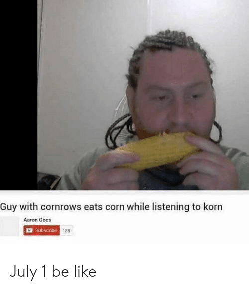 Be Like, July 1, and Korn: Guy with cornrows eats corn while listening to korn  Aaron Gocs  185 July 1 be like