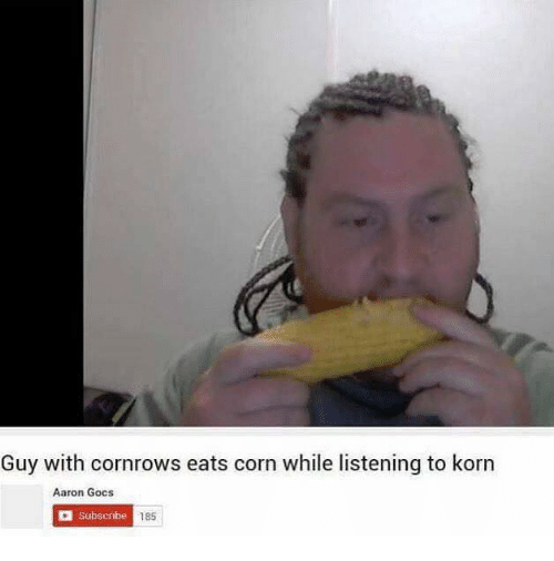 Dank Memes, Korn, and Corn: Guy with cornrows eats corn while listening to korn  Aaron Gocs  a Subscribe  185