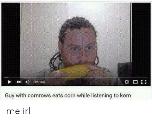 Irl, Me IRL, and Korn: Guy with cornrows eats corn while listening to korn me irl
