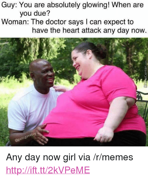 "Doctor, Memes, and Girl: Guy: You are absolutely glowing! When are  you due?  Woman: The doctor says l can expect to  have the heart attack any day now <p>Any day now girl via /r/memes <a href=""http://ift.tt/2kVPeME"">http://ift.tt/2kVPeME</a></p>"