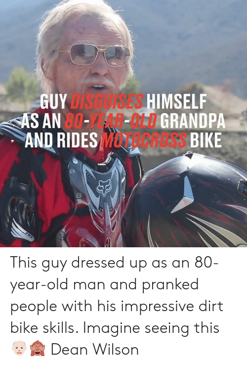 Dank, Old Man, and Old: GUYDISGUISES HIMSELF  AS AN 80--MLDGRANDPA  AND RIDES MCRESS BIKE  FDX This guy dressed up as an 80-year-old man and pranked people with his impressive dirt bike skills. Imagine seeing this 👴🏻🙈  Dean Wilson