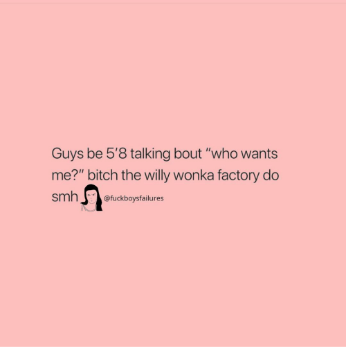 "Bitch, Smh, and Willy Wonka: Guys be 5'8 talking bout ""who wants  me?"" bitch the willy wonka factory do  smh@fuckboysfailures"