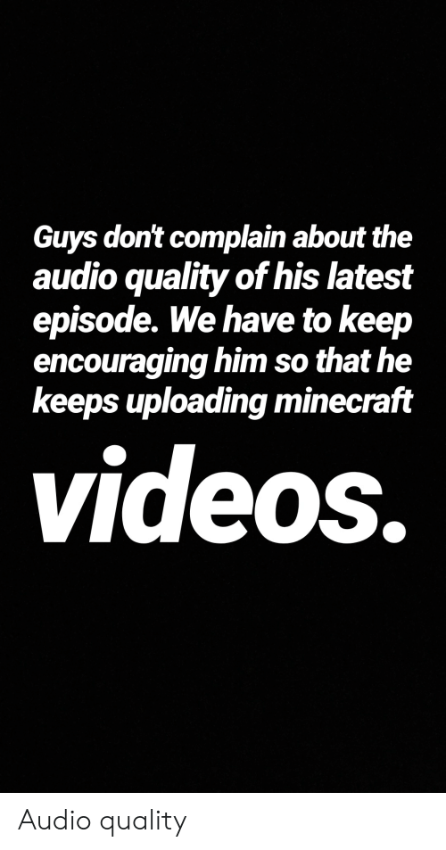 Guys Don't Complain About the Audio Quality of His Latest Episode We