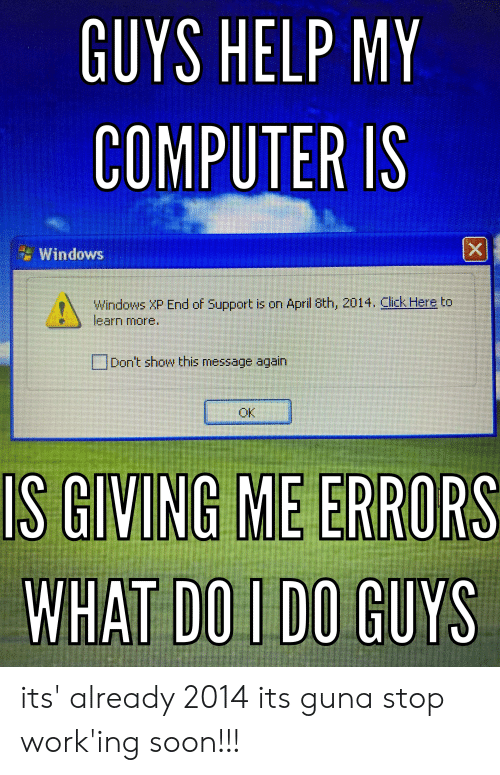 GUYS HELP MY COMPUTER IS X Windows Windows XP End of Support