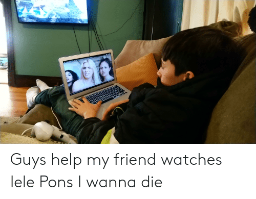 Help, Watches, and Friend: Guys help my friend watches lele Pons I wanna die