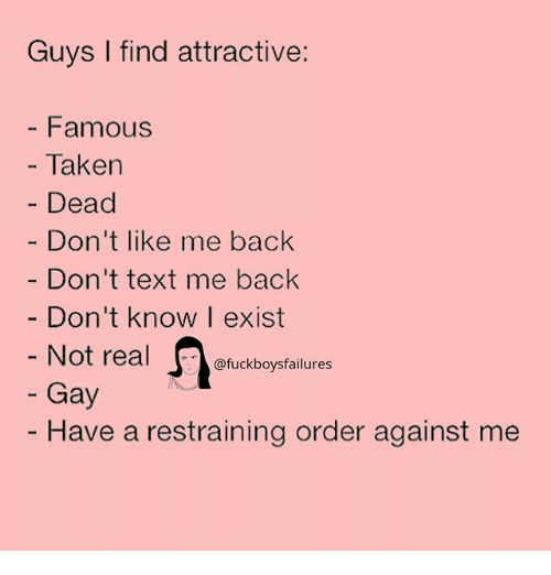 Taken, Text, and Girl Memes: Guys I find attractive:  - Famous  - Taken  Dead  Don't like me back  Don't text me back  Don't know I exist  Not real  Gay  uckboysfailures  - Have a restraining order against me