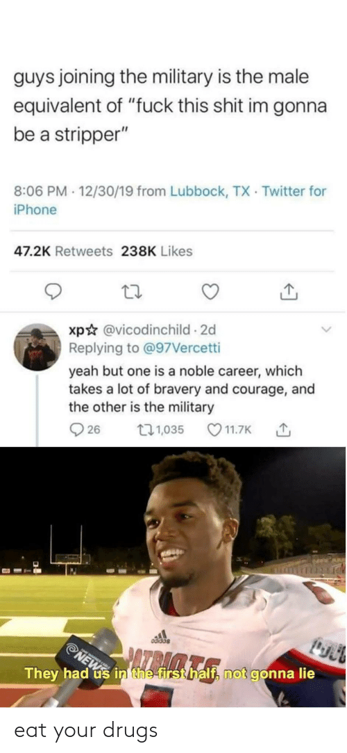 """Drugs, Iphone, and Twitter: guys joining the military is the male  equivalent of """"fuck this shit im gonna  be a stripper""""  8:06 PM - 12/30/19 from Lubbock, TX Twitter for  iPhone  47.2K Retweets 238K Likes  xp☆ @vicodinchild 2d  Replying to @97Vercetti  yeah but one is a noble career, which  takes a lot of bravery and courage, and  the other is the military  O 11.7K  271,035  Q 26  odidas  ONE  PNEW  AZPA  They had us in the first half, not gonna lie eat your drugs"""