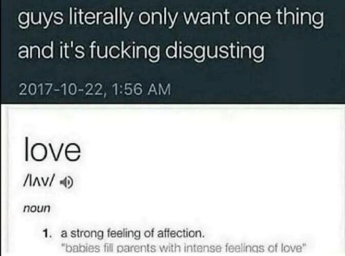 """Love, Parents, and Strong: guys literally only want one thing  and it's fucking disgusting  2017-10-22, 1:56 AM  love  Av/  noun  1. a strong feeling of affection.  """"babies fill parents with intense feelings of love"""""""