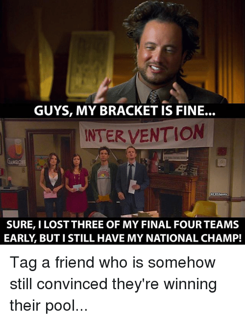 Memes, 🤖, and Final Four: GUYS, MY BRACKET IS FINE.  INTERVENTION  SURE, I LOST THREE OF MY FINAL FOUR TEAMS  EARLY BUT I STILL HAVE MY NATIONAL CHAMP! Tag a friend who is somehow still convinced they're winning their pool...