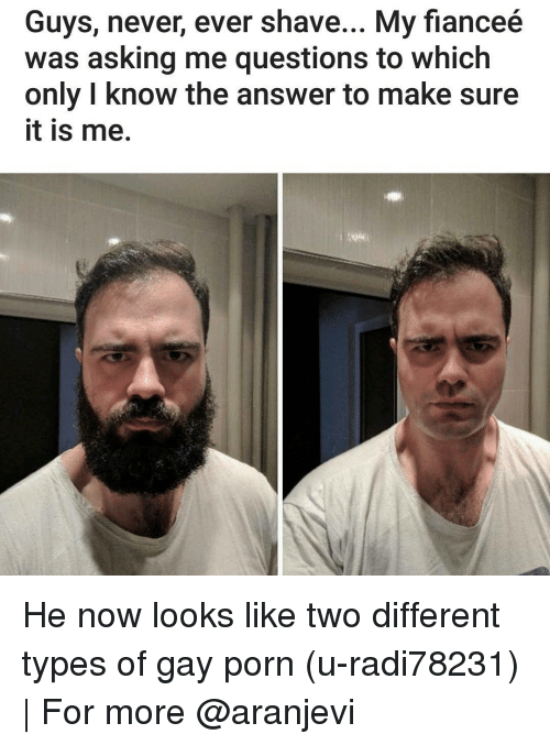 Memes, Gay Porn, and 🤖: Guys, never, ever shave... My fianceé  was asking me questions to which  only know the answer to make sure  it is me. He now looks like two different types of gay porn (u-radi78231) | For more @aranjevi