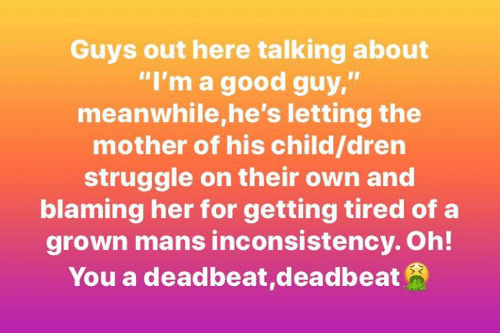 """Memes, Struggle, and Good: Guys out here talking about  """"I'm a good guy,""""  meanwhile,he's letting the  mother of his child/dren  struggle on their own and  blaming her for getting tired of a  grown mans inconsistency. Oh!  You a deadbeat,deadbeat"""