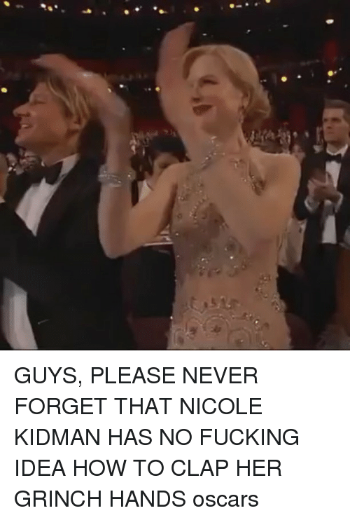 Fucking, The Grinch, and Memes: GUYS, PLEASE NEVER FORGET THAT NICOLE KIDMAN HAS NO FUCKING IDEA HOW TO CLAP HER GRINCH HANDS oscars