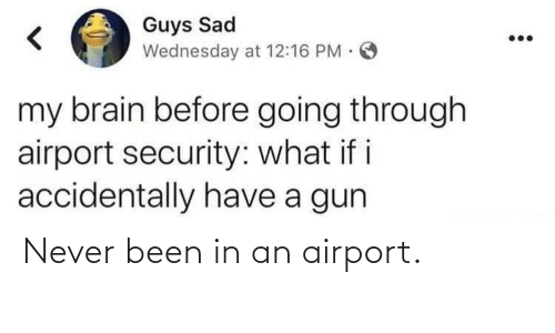 Brain, Wednesday, and Sad: Guys Sad  Wednesday at 12:16 PM.  my brain before going through  airport security: what if i  accidentally have a gun Never been in an airport.