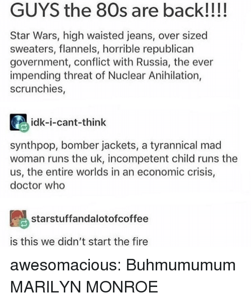 80s, Doctor, and Fire: GUYS the 80s are back!!!!  Star Wars, high waisted jeans, over sized  sweaters, flannels, horrible republican  government, conflict with Russia, the ever  impending threat of Nuclear Anihilation,  scrunchies,  idk-i-cant-think  synthpop, bomber jackets, a tyrannical mad  woman runs the uk, incompetent child runs the  us, the entire worlds in an economic crisis,  doctor who  starstuffandalotofcoffee  is this we didn't start the fire awesomacious:  Buhmumumum MARILYN MONROE