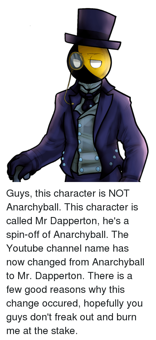 Anarchyball, Youtuber, and Character: Guys, this character is NOT Anarchyball. This character is called Mr Dapperton, he's a spin-off of Anarchyball. The Youtube channel name has now changed from Anarchyball to Mr. Dapperton. There is a few good reasons why this change occured, hopefully you guys don't freak out and burn me at the stake.