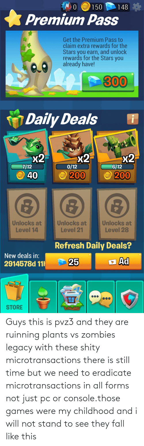 Fall, Zombies, and Games: Guys this is pvz3 and they are ruinning plants vs zombies legacy with these shity microtransactions there is still time but we need to eradicate microtransactions in all forms not just pc or console.those games were my childhood and i will not stand to see they fall like this