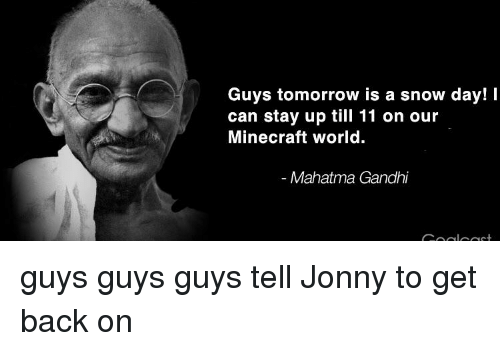 Mahatma Gandhi, Minecraft, and Snow: Guys tomorrow is a snow day! I  can stay up till 11 on our  Minecraft world.  Mahatma Gandhi