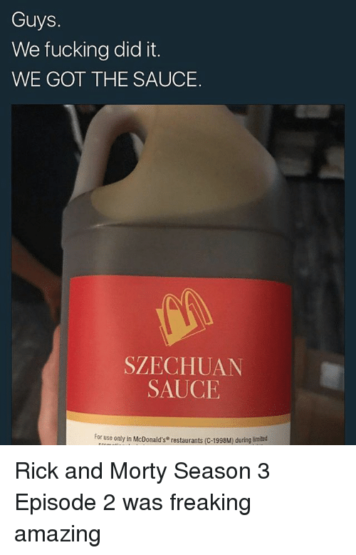 Fucking, McDonalds, and Memes: Guys.  We fucking did it.  WE GOT THE SAUCE.  SZECHUAN  SAUCE  For use only in McDonald's restaurants (C-1998M) during Rick and Morty Season 3 Episode 2 was freaking amazing