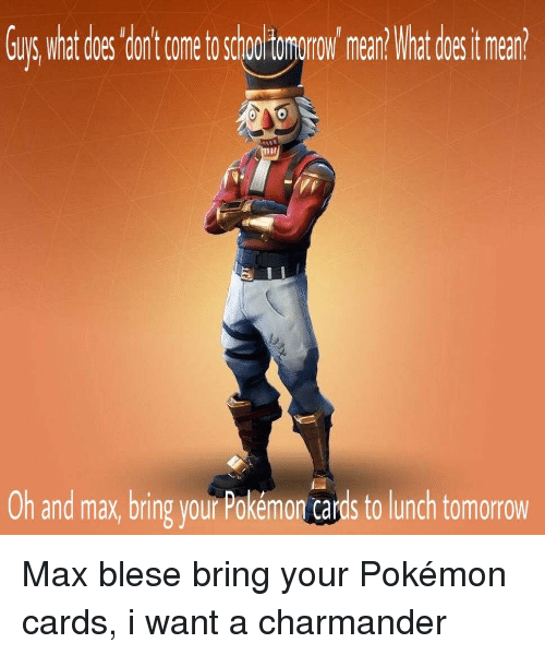 Charmander, Pokemon, and School: Guys what does donlt come to school tomorow mean? What does tmean?  Oh and max, bring your Pokémon cards to lunch tomorrow