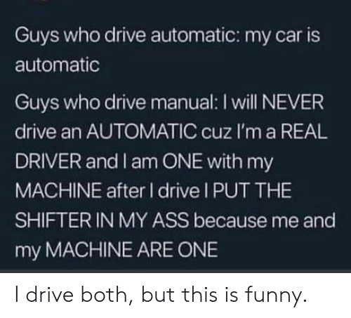 Funny, Drive, and Never: Guys who drive automatic: my car is  automatic  Guys who drive manual: I will NEVER  drive an AUTOMATIC cuz I'm a REAL  DRIVER and I am ONE with my  MACHINE after I drive I PUT THE  SHIFTER IN MY ASS because me and  my MACHINE ARE ONE I drive both, but this is funny.