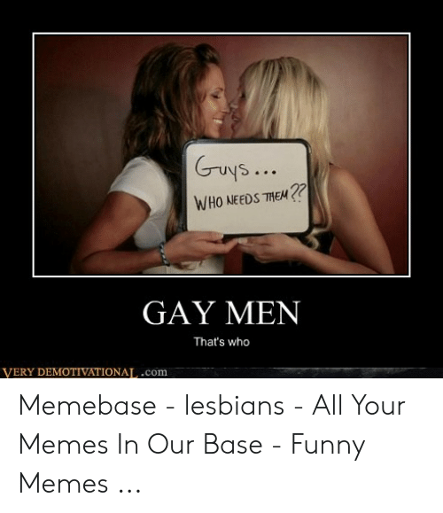 Funny, Lesbians, and Memebase: Guys  WHO NEEDS THE  GAY MEN  That's who  VERY DEMOTIVATIONAT,.com Memebase - lesbians - All Your Memes In Our Base - Funny Memes ...