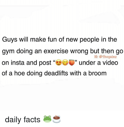 """Facts, Gym, and Hoe: Guys will make fun of new people in the  gym doing an exercise wrong but then go  on insta and post""""幽CV)"""" under a video  of a hoe doing deadlifts with a broom  1G: @thegainz daily facts 🐸☕️"""