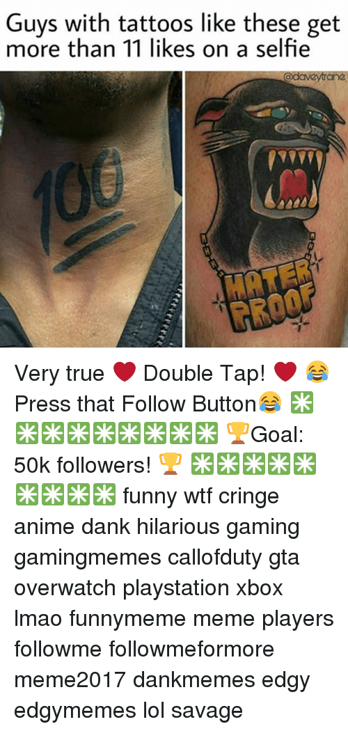 Anime, Dank, and Funny: Guys with tattoos like these get  more than 11 likes on a selfie  MRTER  PROOF Very true ❤ Double Tap! ❤ 😂 Press that Follow Button😂 ✳✳✳✳✳✳✳✳✳ 🏆Goal: 50k followers! 🏆 ✳✳✳✳✳✳✳✳✳ funny wtf cringe anime dank hilarious gaming gamingmemes callofduty gta overwatch playstation xbox lmao funnymeme meme players followme followmeformore meme2017 dankmemes edgy edgymemes lol savage
