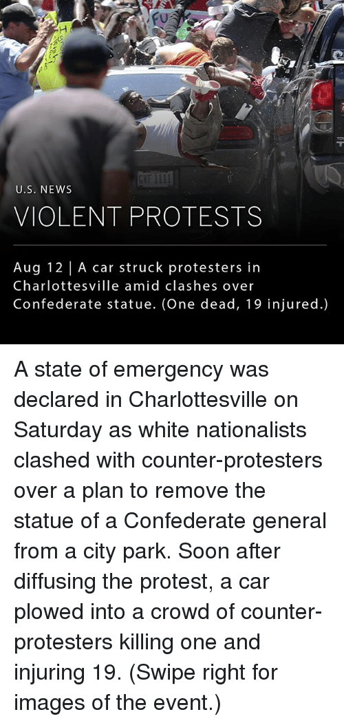 Memes, News, and Protest: GVF 1III  U.S. NEWs  VIOLENT PROTESTS  Aug 12 | A car struck protesters in  Charlottesville amid clashes over  Confederate statue. (One dead, 19 injured.) A state of emergency was declared in Charlottesville on Saturday as white nationalists clashed with counter-protesters over a plan to remove the statue of a Confederate general from a city park. Soon after diffusing the protest, a car plowed into a crowd of counter-protesters killing one and injuring 19. (Swipe right for images of the event.)