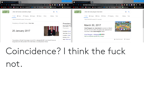 Club, Donald Trump, and Gg: Gwhen did trump's presidency beg X  +  Gwhen did club penguin shut dow  +  X  https://www.google.com/search ?q=when + did + club+ penguin..  https://www.google.com/search?q=when+did +trump%27s+ pr...  C Chrono.gg  k Kerboodle  OInstagram  Inbox - cookjethro15  k  Instagram  MInbox-cookjethro15  C Chrono.gg  YouTube  Netflix  Twitter  Canvas  Kerboodle  Other bookmarks  YouTube  Netflix  Twitter  Canvas  Other bookmarks  Go&gle  Gosgle  when did trump's presidency begin  when did club penguin shut down  Q All  Shopping  QAII  News  Images  Videos  Images  News  Videos  Shopping  Settings  More  Settings  Tools  More  Tools  About 424,000,000 results (1.09 seconds)  About 8,800,000 results (0.51 seconds)  Presidency of Donald Trump / Start date  Presidenc  March 30, 2017  Donald Tr  Phenomenon  Club Penguin later shut down its servers on March  30, 2017 at 12:01 AM. The game was replaced by a  20 January 2017  techcrunch.com  President: Donal  successor, titled Club Penguin Island.  Start date: 20 Jar  Club Penguin - WikipediaME  Location: United  http://en.wikipedia.org/wiki/Club_Penguin  Election: 2016  About this result  Seat: White Hous  Feedback  The presidency of Donald Trump began at noon EST on January 20, 2017, when Donald Trump was  inaugurated as the 45th president of the United States, succeeding Barack Obama. Coincidence? I think the fuck not.