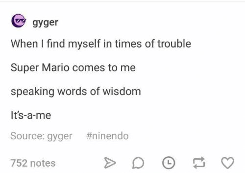 Super Mario, Mario, and Wisdom: gyger  When I find myself in times of trouble  Super Mario comes to me  speaking words of wisdom  It's-a-me  Source: gyger #ninendo  752 notes