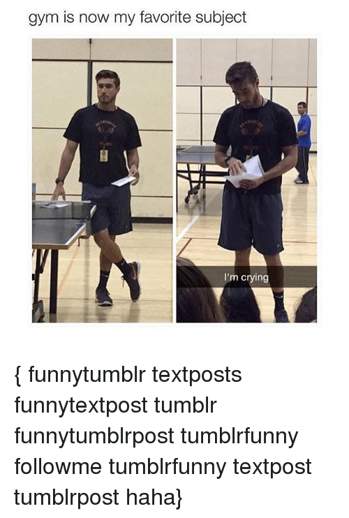 Gym Is Now My Favorite Subject I M Crying Funnytumblr Textposts