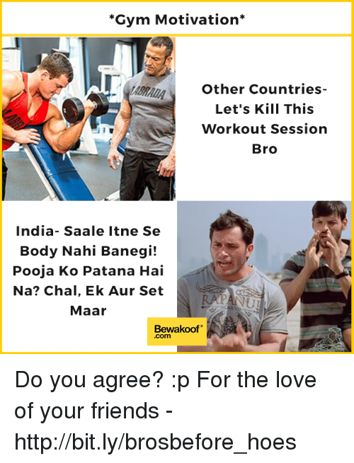 Friends, Gym, and Hoes: Gym Motivation*  Other Countries-  Let's Kill This  Workout Session  Bro  India- Saale Itne Se  Body Nahi Banegi!  Pooja Ko Patana Hai  Na? Chal, Ek Aur Set  Maar  Bewakoof  .com Do you agree? :p  For the love of your friends - http://bit.ly/brosbefore_hoes
