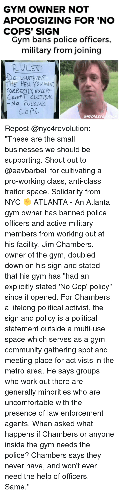 "Community, Fucking, and Gym: GYM OWNER NOT  APOLOGIZING FOR 'NO  COPS' SIGN  Gym bans police officers  military from joining  RULES  O WHATEVE  THE HELL you wAN  ORRECT, EXCE PT  -No FUCKING  CoPS  eNYC't REVO Repost @nyc4revolution: ""These are the small businesses we should be supporting. Shout out to @eavbarbell for cultivating a pro-working class, anti-class traitor space. Solidarity from NYC ✊ ATLANTA - An Atlanta gym owner has banned police officers and active military members from working out at his facility. Jim Chambers, owner of the gym, doubled down on his sign and stated that his gym has ""had an explicitly stated 'No Cop' policy"" since it opened. For Chambers, a lifelong political activist, the sign and policy is a political statement outside a multi-use space which serves as a gym, community gathering spot and meeting place for activists in the metro area. He says groups who work out there are generally minorities who are uncomfortable with the presence of law enforcement agents. When asked what happens if Chambers or anyone inside the gym needs the police? Chambers says they never have, and won't ever need the help of officers. Same."""