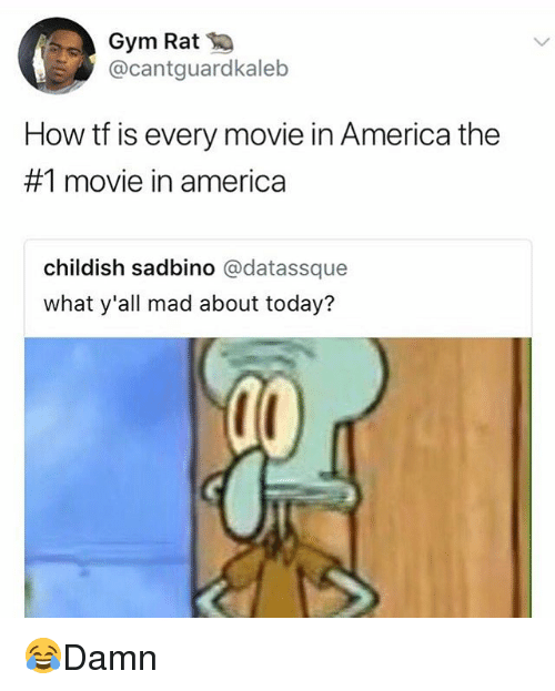 America, Gym, and Memes: Gym Rat  @cantguardkaleb  How tf is every movie in America the  #1 movie in america  childish sadbino @datassque  what y'all mad about today? 😂Damn