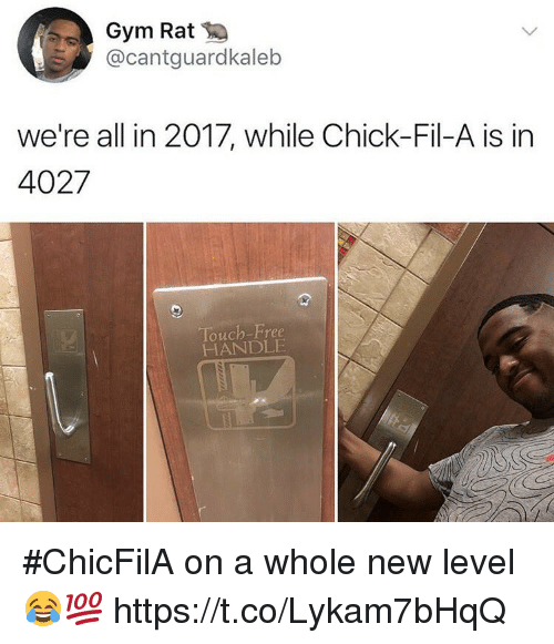 Chick-Fil-A, Gym, and Memes: Gym Rat  @cantguardkaleb  we're all in 2017, while Chick-Fil-A is in  Touch-Free  HANDLE #ChicFilA on a whole new level 😂💯 https://t.co/Lykam7bHqQ