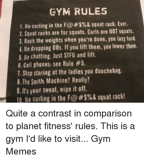 Douchebag, Gym, and Lazy: GYM RULES  1. llo curling in the F@#$%& squat rack. Ever.  2. Squat racks are for squats. Curls are llOT squats.  3. Rack the weights when you're done, you lazy turd.  4. No dropping DBs. If you lift them, you lower then.  5. No chatting. Just STFU and lift.  6. Cell phones: see Rule #5  1. Stop staring at the ladies you douchebag.  8. The Smith Machine? Really?  9. It's your sweat, wipe it off.  n Lo curling in the F@#$%& squat rack! Quite a contrast in comparison to planet fitness' rules. This is a gym I'd like to visit...   Gym Memes