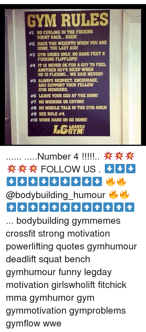 Memes, 🤖, and Feet: GYM RULES  #1 NO CURLING IN THE FUCKING  SQUAT RACK... EVER!  #2 RACK THE WEIGHTS WHEN YOU ARE  DONE, YOU LAZY ASS!  #3 GYM SHOES ONLY NO BARE FEET 8  FUCKING FLIPFLOPS!  #4 IT IS NEVER OK FOR A GUYTO FEEL  ANOTHER GUYS BICEP WHEN  HE IS FLEXING... WE SAID NEVER!  #5 ALWAYS RESPECT ENCOURAGE,  AND SUPPORT YOUR FELLOW  GYM MEMBERS.  #6 LEAVE YOUR EGO AT THE DOOR!  #7 NO WHINING OR CRYING!  #8 NO MOBILE TALK IN THE GYM AREA!  90 SEE RULE #4.  #10 WORK HARD OR GO HOME!  LOADED  GYM ...... .....Number 4 !!!!!.. 💥💥💥💥💥💥 FOLLOW US . ⬇️⬇️⬇️⬇️⬇️⬇️⬇️⬇️⬇️⬇️⬇️⬇️ 🔥🔥@bodybuilding_humour 🔥🔥 ⬆️⬆️⬆️⬆️⬆️⬆️⬆️⬆️⬆️⬆️⬆️⬆️ ... bodybuilding gymmemes crossfit strong motivation powerlifting quotes gymhumour deadlift squat bench gymhumour funny legday motivation girlswholift fitchick mma gymhumor gym gymmotivation gymproblems gymflow wwe