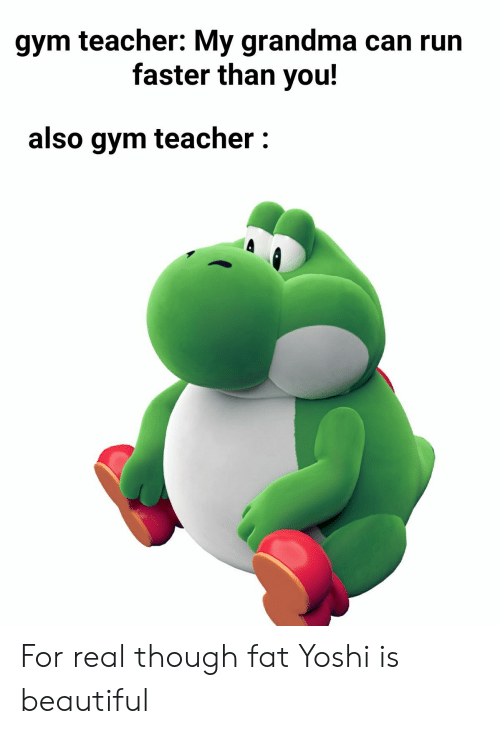 Beautiful, Grandma, and Gym: gym teacher: My grandma can run  faster than you!  also gym teacher: For real though fat Yoshi is beautiful