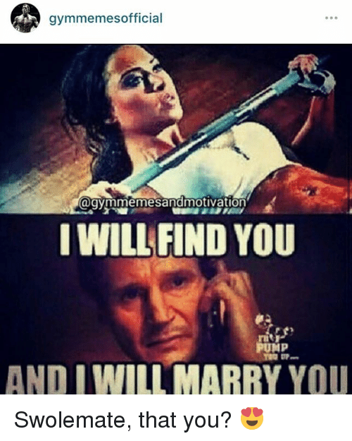 I Will Find You, Find, and  Pumped: gymmemes official  Cagymmemesandmotivation  I WILL FIND YOU  PUMP  AND I WILL MARRY YOU Swolemate, that you? 😍