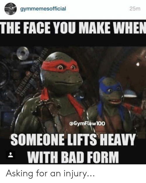 Bad, Asking, and Face: gymmemesofficial  25m  THE FACE YOU MAKE WHEN  @GymFlow100  SOMEONE LIFTS HEAVY  .WITH BAD FORM  STOLEN FRO 6Yiow  GYMFLOWIO0.CO1 Asking for an injury...