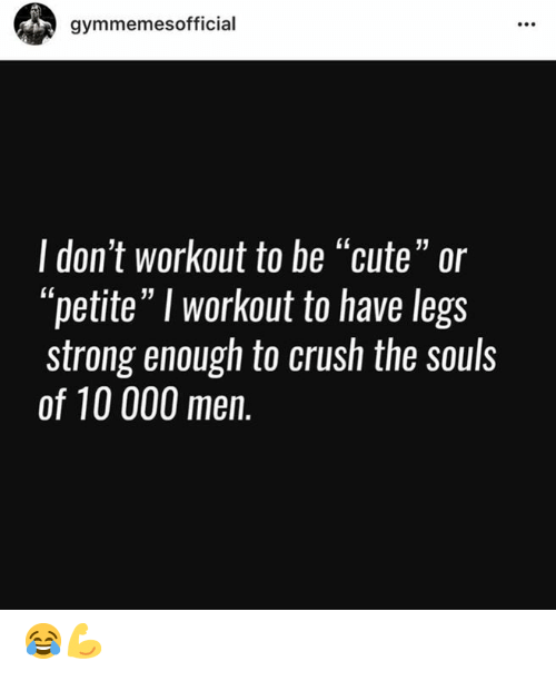 "Crush, Cute, and Strong: gymmemesofficial  I don't workout to be ""cute"" or  ""petite"" I workout to have legs  strong enough to crush the souls  of 10 000 men. 😂💪"