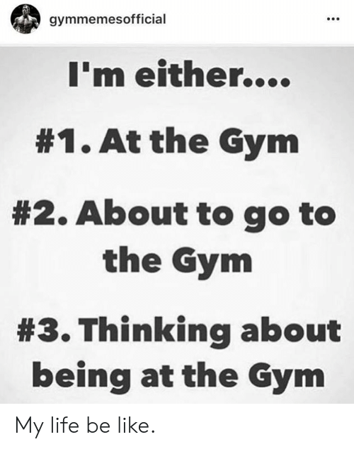 Be Like, Gym, and Life: gymmemesofficial  I'm either....  #1. At the Gym  #2. About to go to  the Gym  #3. Thinking about  being at the Gym My life be like.