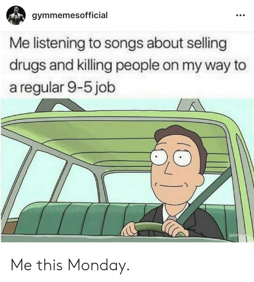 Drugs, Songs, and Monday: gymmemesofficial  Me listening to songs about selling  drugs and killing people on my way to  a regular 9-5 job  [adu Me this Monday.